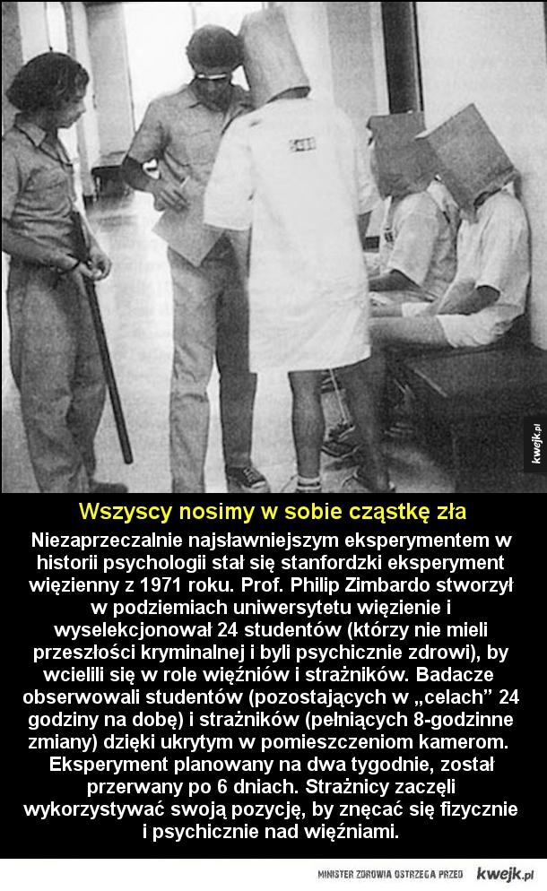 Niezaprzeczalnie najsławniejszym eksperymentem w historii psychologii stał się stanfordzki eksperyment więzienny z 1971 roku. Prof. Philip Zimbardo stworzył w podziemiach uniwersytetu więzienie i wyselekcjonował 24 studentów (którzy nie mieli przeszłości k