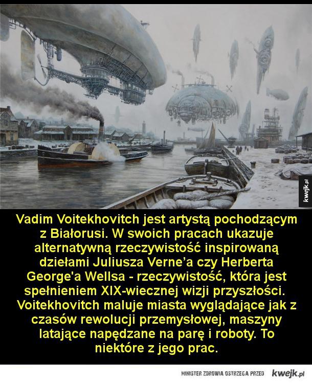 Vadim Voitekhovitch jest artystą pochodzącym z Białorusi. W swoich pracach ukazuje alternatywną rzeczywistość inspirowaną dziełami Juliusza Verne'a czy Herberta George'a Wellsa - rzeczywistość, która jest spełnieniem XIX-wiecznej wizji przyszłości.  Voitek