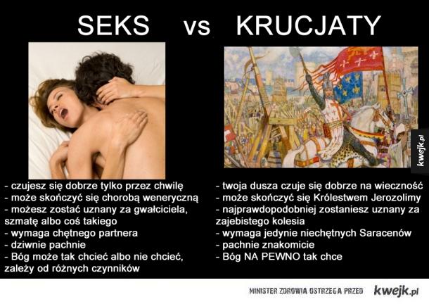 Seks vs Krucjaty   - czujesz się dobrze tylko przez chwilę - może się skończyć chorobą weneryczną - możesz zostać uznany za gwałciciela, szmatę albo coś takiego - wymaga chętnego partnera - dziwnie pachnie - Bóg może tak chcieć ale może też tego nie chcieć
