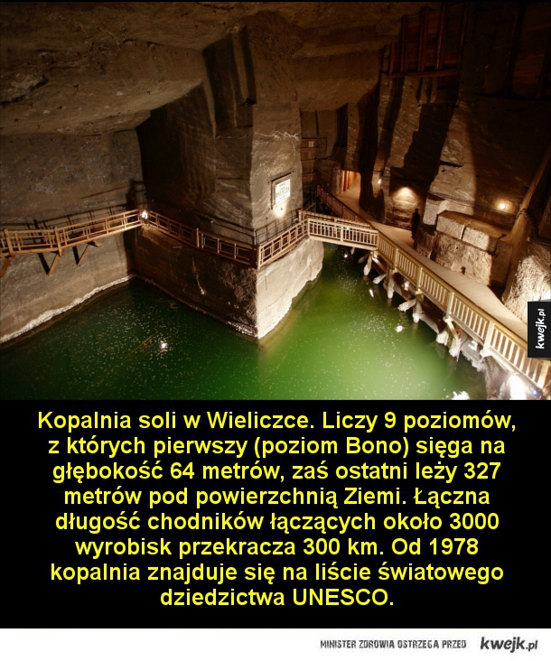 Kopalnia soli w Wieliczce. Liczy 9 poziomów, z których pierwszy (poziom Bono) sięga na głębokość 64 metrów, zaś ostatni leży 327 metrów pod powierzchnią Ziemi. Łączna długość chodników łączących około 3000 wyrobisk przekracza 300 km. Od 1978 znajduje się n