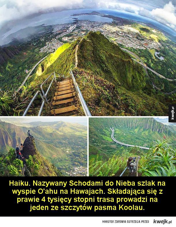 Haiku. Nazywany Schodami do Nieba szlak na wyspie O'ahu na Hawajach. Składająca się z prawie 4 tysięcy stopni trasa prowadzi na jeden ze szczytów pasma Koolau.  Szlak pielgrzymkowy na wyspie Sikoku w Japonii  Ścieżka Inków przez Andy do Machu Picchu.  Ście