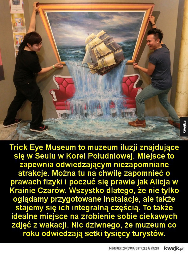 Trick Eye Museum to muzeum iluzji znajdujące się w Seulu w Korei Południowej. Miejsce to zapewnia odwiedzającym niezapomniane atrakcje. Można tu na chwilę zapomnieć o prawach fizyki i poczuć się prawie jak Alicja w Krainie Czarów. Wszystko dlatego, że nie