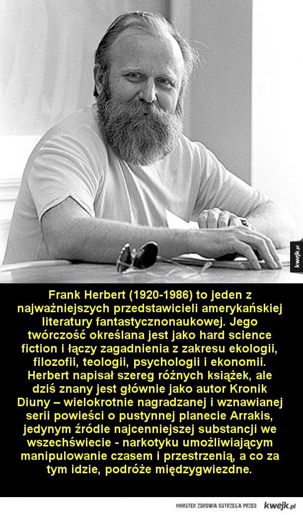 Pisarze, których każdy fan science fiction powinien znać - Frank Herbert (1920-1986) to jeden z najważniejszych przedstawicieli amerykańskiej literatury fantastycznonaukowej. Jego twórczość określana jest jako hard science fiction i łączy zagadnienia z zakresu ekologii, filozofii, teologii, psychologii i ekonomii.