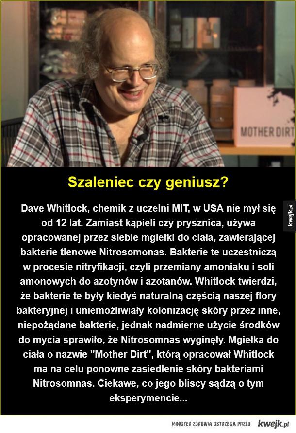 Brudasek - Szaleniec czy geniusz?. Dave Whitlock, chemik z uczelni MIT, w USA nie mył się od 12 lat. Zamiast kąpieli czy prysznica, używa opracowanej przez siebie mgiełki do ciała, zawierającej bakterie tlenowe Nitrosomonas. Bakterie te uczestniczą w procesie nitryfi