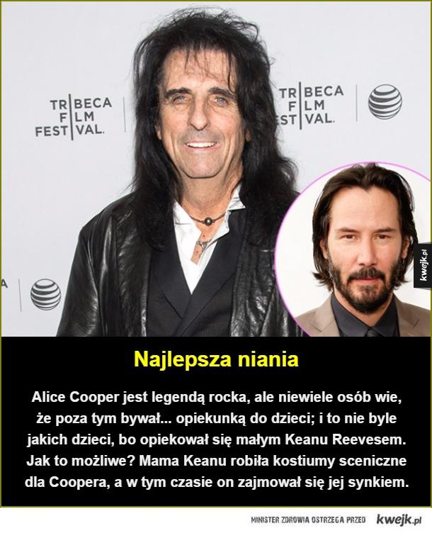 Najlepsza niania. Alice Cooper jest legendą rocka, ale niewiele osób wie, że poza tym bywał... opiekunką do dzieci; i to nie byle jakich dzieci, bo opiekował się małym Keanu Reevesem. Jak to możliwe? Mama Keanu robiła kostiumy sceniczne dla Coopera, a w ty