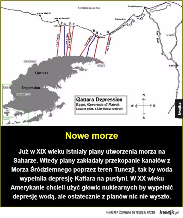Kiedyś to mieli rozmach - Nowe morze. Już w XIX wieku istniały plany utworzenia morza na Saharze. Wtedy plany zakładały przekopanie kanałów z Morza Śródziemnego poprzez teren Tunezji, tak by woda wypełniła depresję Kattara na pustyni.  W XX wieku Amerykanie chcieli użyć głowic nukl