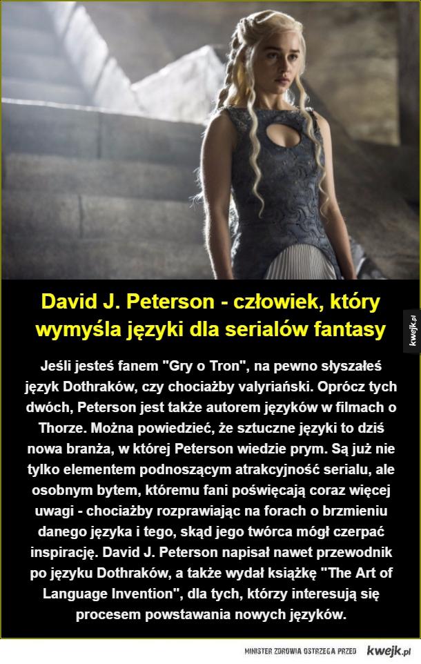 """Jeśli jesteś fanem """"Gry o Tron"""", na pewno słyszałeś język Dothraków, czy chociażby valyriański. Oprócz tych dwóch, Peterson jest także autorem języków w filmach o Thorze. Można powiedzieć, że sztuczne języki to dziś nowa branża, w której Peterson wiedzie p"""