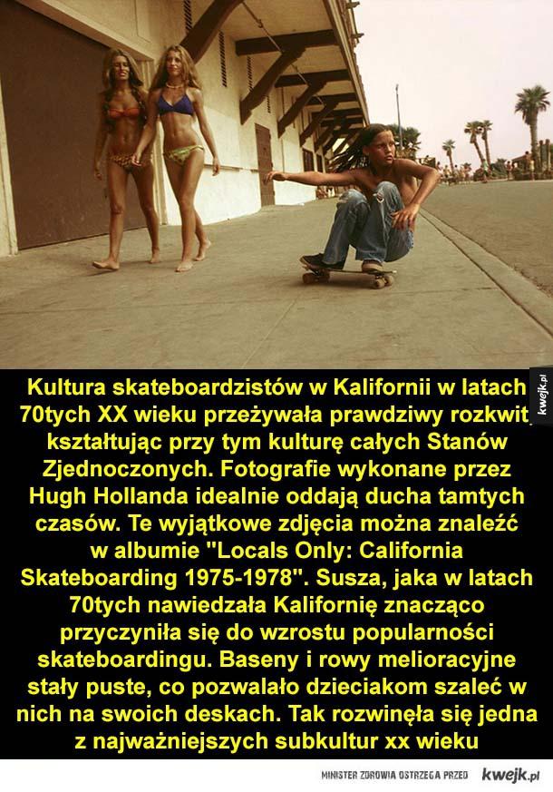 Kultura skateboardzistów w Kalifornii, w latach 70tych XX wieku przeżywała prawdziwy rozkwit, kształtując przy tym kulturę całych Stanów Zjednoczonych. Fotografie wykonane przez Hugh Hollanda idealnie oddają ducha tamtych czasów. Te wyjątkowe zdjęcia można