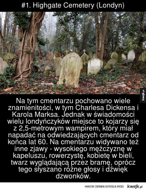 #1. Highgate Cemetery (Londyn) Na tym cmentarzu pochowano wiele znakomitości, w tym Charlesa Dickensa i Karola Marksa. Jednak w świadomości wielu londyńczyków miejsce to kojarzy się z 2,5-metrowym wampirem, który miał napadać na odwiedzających cmentarz od