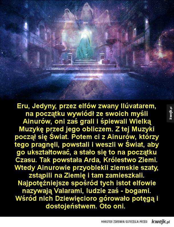 Valarowie, najpotężniejsze istoty tolkienowskiego świata - Eru, Jedyny, przez elfów zwany Ilúvatarem, na początku wywiódł ze swoich myśli Ainurów, oni zaś grali i śpiewali Wielką Muzykę przed jego obliczem. Z tej Muzyki począł się Świat. Potem ci z Ainurów, którzy tego pragnęli, powstali i weszli w Świat, aby go u