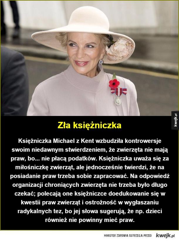 Zła księżniczka. Księżniczka Michael z Kent wzbudziła  kontrowersje swoim niedawnym stwierdzeniem, że zwierzęta nie mają praw, bo... nie płacą podatków. Księżniczka uważa się za miłośniczkę zwierząt, ale jednocześnie twierdzi, że na posiadanie praw trzeba