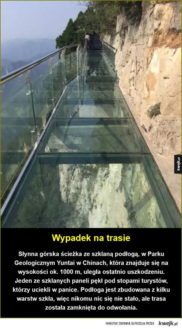 Szklana trasa w Chinach zamknięta - Wypadek na trasie. Słynna górska ścieżka ze szklaną podłogą, w Parku Geologicznym Yuntai  w Chinach, która znajduje się na wysokości ok. 1000 m, uległa ostatnio uszkodzeniu. Jeden ze szklanych paneli pękł pod stopami turystów, którzy uciekli w panice. Podł