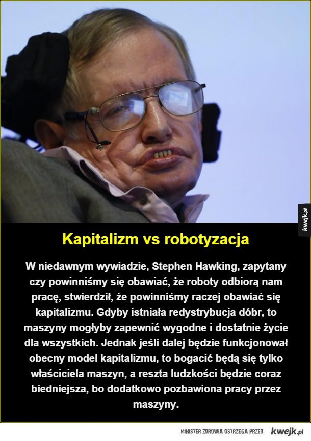 Ostrzeżenie od Hawkinga - Kapitalizm vs robotyzacja. W niedawnym wywiadzie, Stephen Hawking, zapytany czy powinniśmy się obawiać, że roboty odbiorą nam pracę, stwierdził, że powinniśmy raczej obawiać się kapitalizmu. Gdyby istniała redystrybucja dóbr, to maszyny mogłyby zapewnić wy