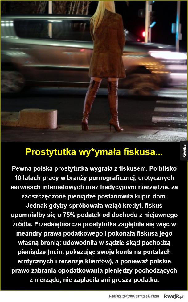 Przedsiębiorcza pani lekkich obyczajów - Prostytutka wy*ymała fiskusa.... Pewna polska prostytutka wygrała z fiskusem. Po blisko 10 latach pracy w branży pornograficznej, erotycznych serwisach internetowych oraz tradycyjnym nierządzie, za zaoszczędzone pieniądze postanowiła kupić dom. Jednak gdyb