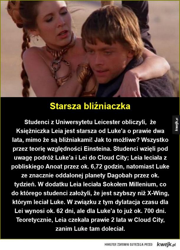 Starsza bliźniaczka. Studenci z Uniwersytetu Leicester obliczyli,  że Księżniczka Leia jest starsza od Luke'a o prawie dwa lata, mimo że są bliźniakami! Jak to możliwe? Wszystko przez teorię względności Einsteina. Studenci wzięli pod uwagę podróż Luke'a i