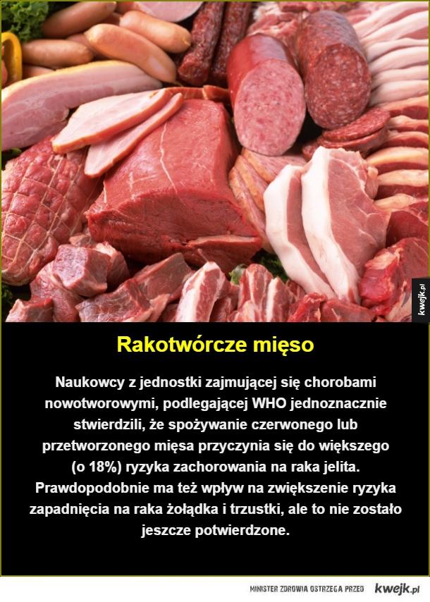 Rakotwórcze mięso. Naukowcy z jednostki zajmującej się chorobami nowotworowymi, podlegającej WHO jednoznacznie stwierdzili, że spożywanie czerwonego lub przetworzonego mięsa przyczynia się do większego  (o 18%) ryzyka zachorowania na raka jelita. Prawdopod