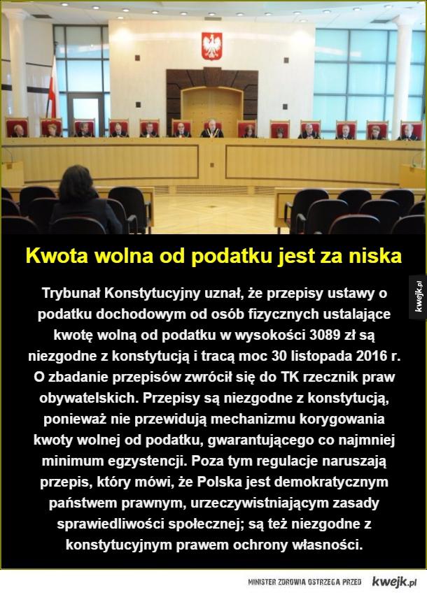Wreszcie Trybunał Konstytucyjny się na coś przydał - Kwota wolna od podatku jest za niska. Trybunał Konstytucyjny uznał, że przepisy ustawy o podatku dochodowym od osób fizycznych ustalające kwotę wolną od podatku w wysokości 3089 zł są niezgodne z konstytucją i tracą moc 30 listopada 2016 r. O zbadanie prze