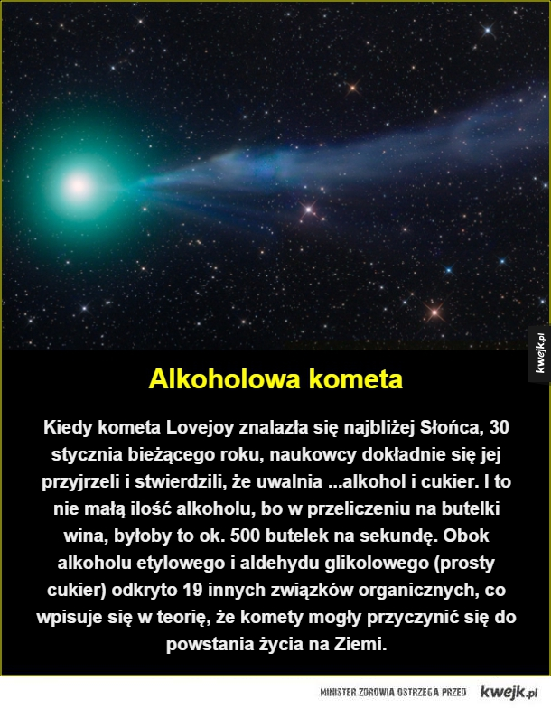 Powinni ją nazwać kometą Kwaśniewskiego - Alkoholowa kometa. Kiedy kometa Lovejoy znalazła się najbliżej Słońca, 30 stycznia bieżącego roku, naukowcy dokładnie się jej przyjrzeli i stwierdzili, że uwalnia ...alkohol i cukier. I to nie małą ilość alkoholu, bo w przeliczeniu na butelki wina, byłoby