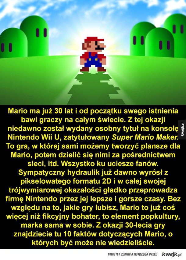 Mario ma jut 30 lat i od początku swego istnienia bawi graczy na calym świecie. Z tej okazji niedawno został wydany osobny tytuł na konsolę Nintendo Wii U, zatytułowany Super Mario Maker. To gra, w której sami możemy tworzyć plansze dla Mario, potem dzieli