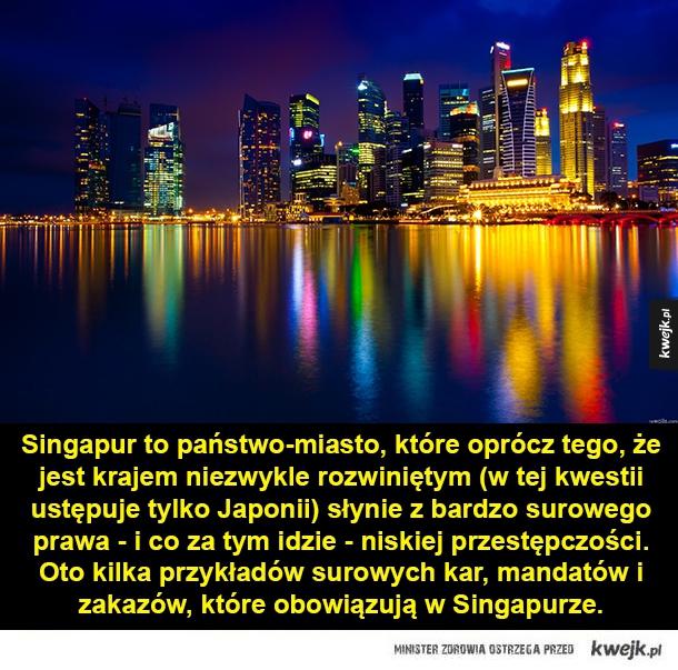 Singapur - kraj, który słynie z surowego prawa - Singapur to państwo-miasto, które oprócz tego, że jest krajem niezwykle rozwiniętym (w tej kwestii ustępuje tylko Japonii) słynie z bardzo surowego prawa - i co za tym idzie - niskiej przestępczości. Oto kilka przykładów surowych kar, mandatów i zakazów, k