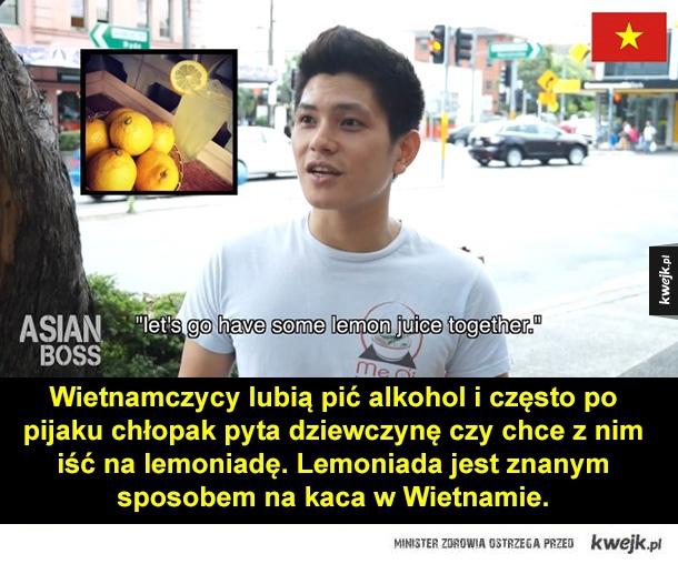 Wietnamczycy lubią pić alkohol i często po pijaku chłopak pyta dziewczynę czy chce z nim iść na lemoniadę. Lemoniada jest znanym sposobem na kaca w Wietnamie.