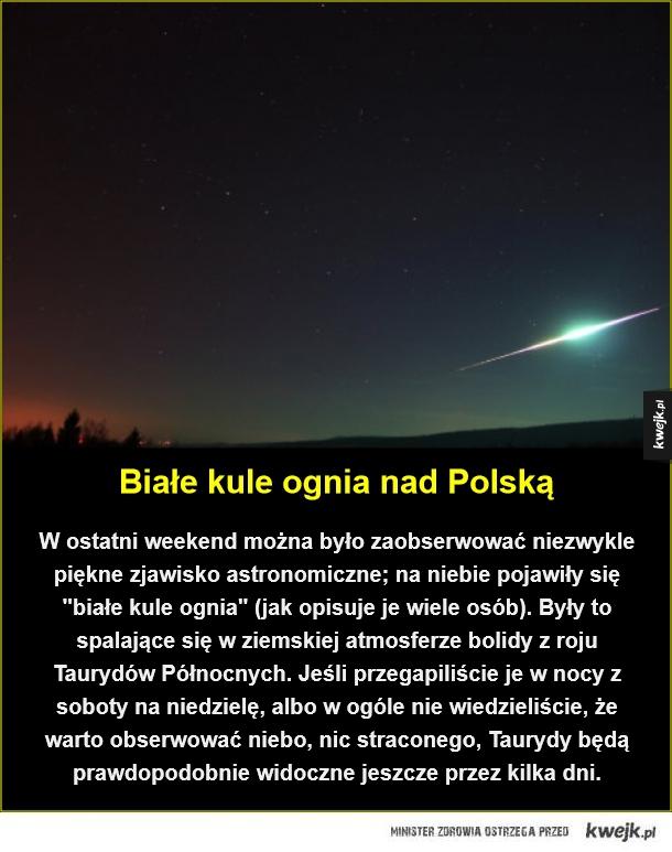 """Białe kule ognia nad Polską. W ostatni weekend można było zaobserwować niezwykle piękne zjawisko astronomiczne; na niebie pojawiły się """"białe kule ognia"""" (jak opisuje je wiele osób). Były to spalające się w ziemskiej atmosferze bolidy z roju Taurydów Półno"""