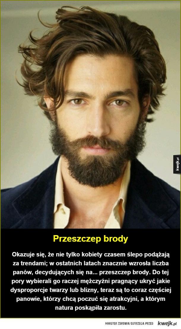 Przeszczep brody. Okazuje się, że nie tylko kobiety czasem ślepo podążają za trendami; w ostatnich latach znacznie wzrosła liczba panów, decydujących się na... przeszczep brody. Do tej pory wybierali go raczej mężczyźni pragnący ukryć jakie dysproporcje tw