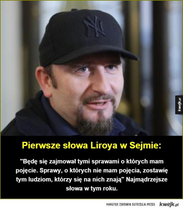 """Pierwsze słowa Liroya w Sejmie:. """"Będę się zajmował tymi sprawami o których mam pojęcie. Sprawy, o których nie mam pojęcia, zostawię tym ludziom, którzy się na nich znają"""" Najmądrzejsze słowa w tym roku."""