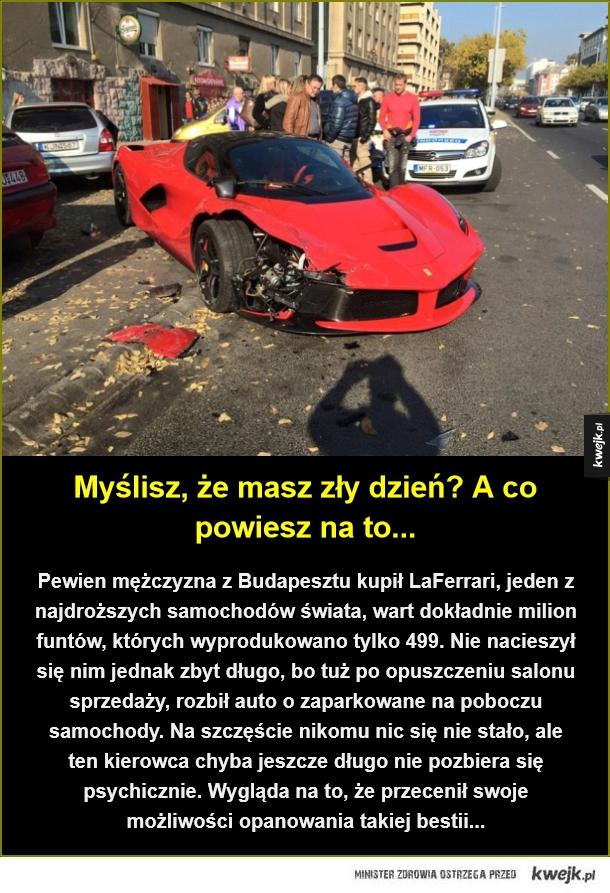 Trochę się przeliczył - Myślisz, że masz zły dzień? A co powiesz na to.... Pewien mężczyzna z Budapesztu kupił LaFerrari, jeden z najdroższych samochodów świata, wart dokładnie milion funtów, których wyprodukowano tylko 499. Nie nacieszył się nim jednak zbyt długo, bo tuż po opus