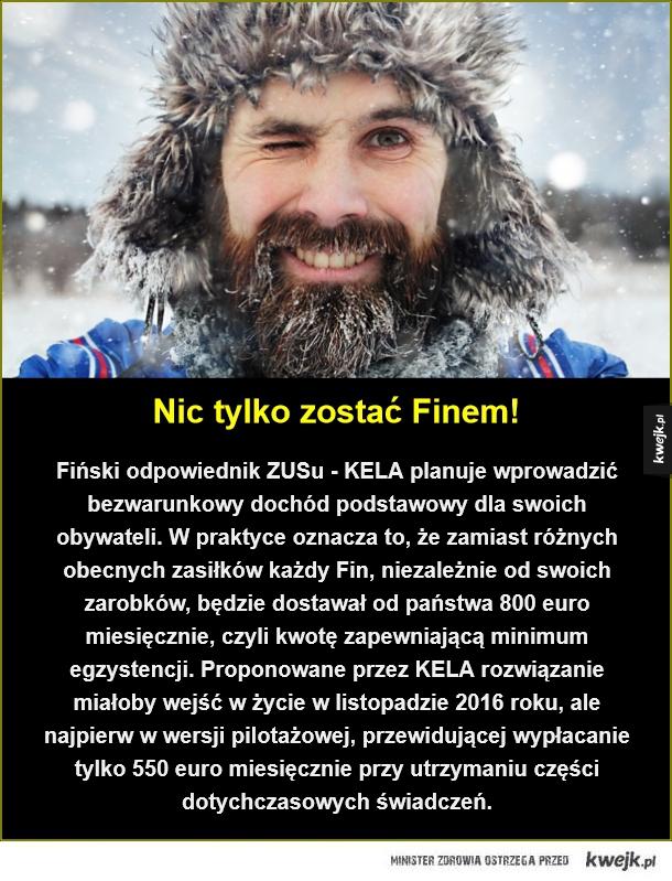Bezwarunkowy dochód podstawowy - Nic tylko zostać Finem!. Fiński odpowiednik ZUSu - KELA planuje wprowadzić bezwarunkowy dochód podstawowy dla swoich obywateli. W praktyce oznacza to, że zamiast różnych obecnych zasiłków  każdy Fin, niezależnie od swoich zarobków, będzie dostawał od państ