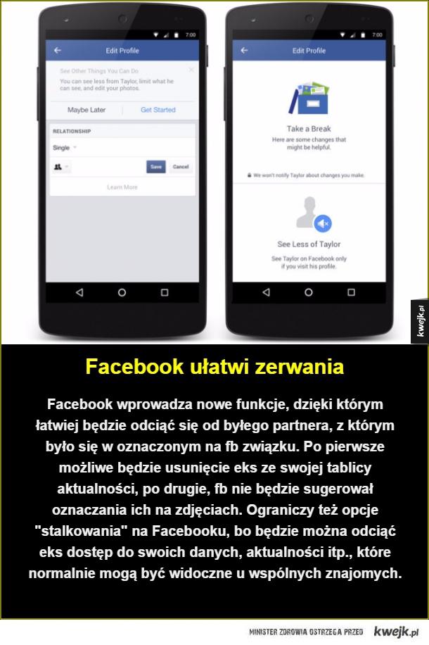 Facebook ułatwi zerwania. Facebook wprowadza nowe funkcje, dzięki którym łatwiej będzie odciąć się od byłego partnera, z którym było się w oznaczonym na fb związku. Po pierwsze możliwe będzie usunięcie eks ze swojej tablicy aktualności, po drugie, fb nie b
