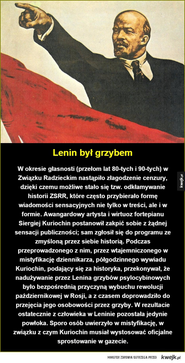 Lenin na halucynogenach - Lenin był grzybem. W okresie głasnosti (przełom lat 80-tych i 90-tych) w Związku Radzieckim nastąpiło złagodzenie cenzury, dzięki czemu możliwe stało się tzw. odkłamywanie historii ZSRR, które często przybierało formę wiadomości sensacyjnych nie tylko w tr