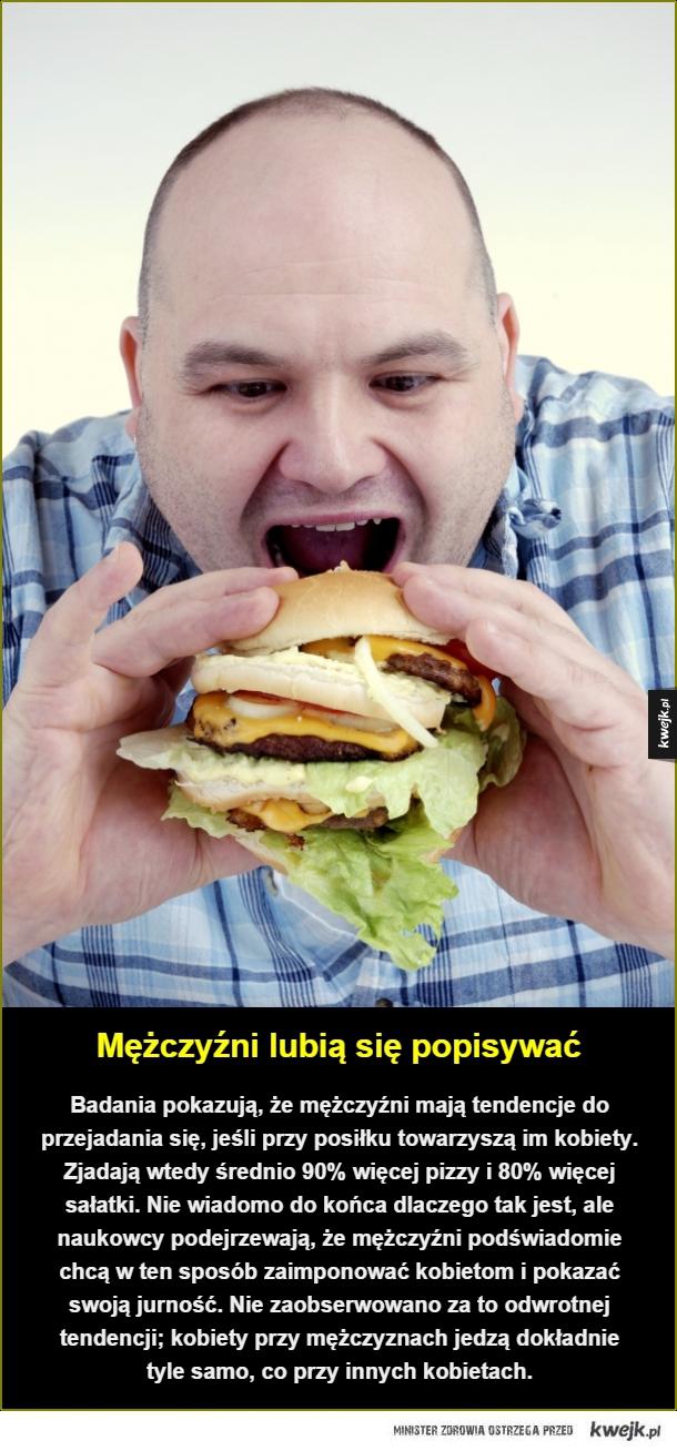 Mężczyźni lubią się popisywać. Badania pokazują, że mężczyźni mają tendencje do przejadania się, jeśli przy posiłku towarzyszą im kobiety. Zjadają wtedy średnio 90% więcej pizzy i 80% więcej sałatki. Nie wiadomo do końca dlaczego tak jest, ale naukowcy pod