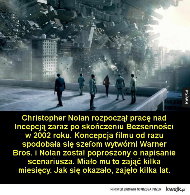 Ciekawostki o filmie Incepcja - Christopher Nolan rozpoczął pracę nad Incepcją zaraz po skończeniu Bezsenności w 2002 roku. Koncepcja filmu od razu spodobała się szefom wytwórni Warner Bros. i Nolan został poproszony o napisanie scenariusza. Miało mu to zająć kilka miesięcy. Jak się okaz