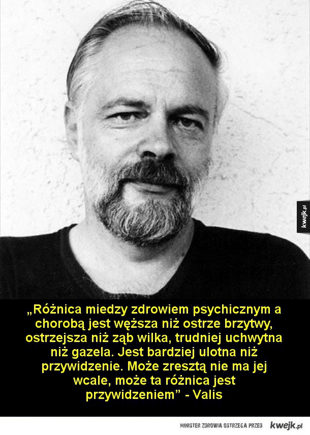 """Cytaty z książek Philipa K. Dicka - """"Różnica miedzy zdrowiem psychicznym a chorobą jest węższa niż ostrze brzytwy, ostrzejsza niż ząb wilka, trudniej uchwytna niż gazela. Jest bardziej ulotna niż przywidzenie. Może zresztą nie ma jej wcale, może ta różnica jest przywidzeniem"""" - Valis  """"Człow"""