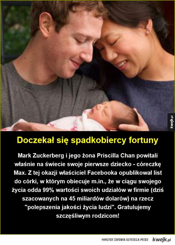 Kwejk wita na świecie! - Doczekał się spadkobiercy fortuny. Mark Zuckerberg i jego żona Priscilla Chan powitali właśnie na świecie swoje pierwsze dziecko - córeczkę Max. Z tej okazji właściciel Facebooka opublikował list do córki, w którym obiecuje m.in., że w ciągu swojego życia