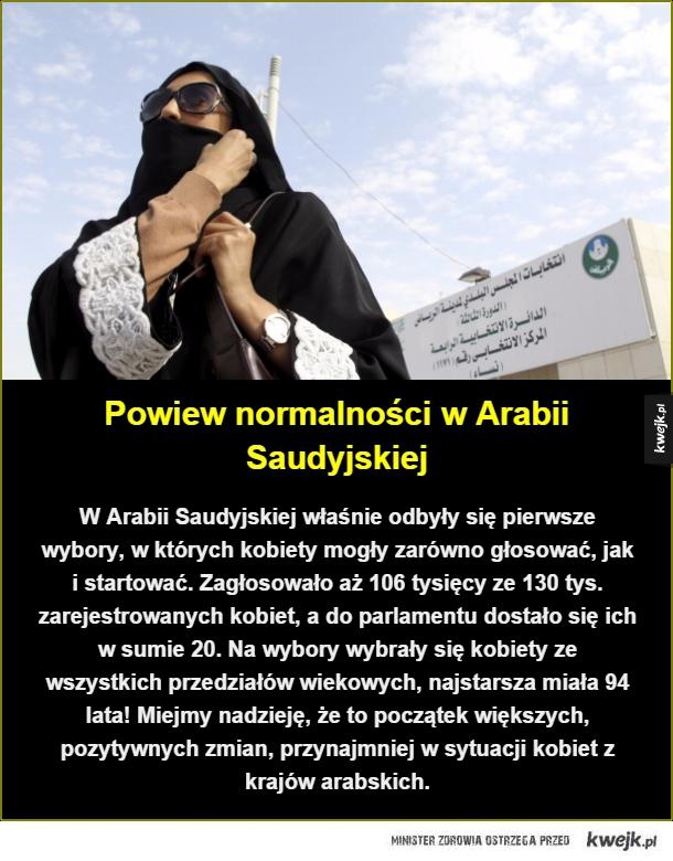 Czyżby była jednak nadzieja dla krajów arabskich? - Powiew normalności w Arabii Saudyjskiej. W Arabii Saudyjskiej właśnie odbyły się pierwsze wybory, w których kobiety mogły zarówno głosować, jak i startować. Zagłosowało aż 106 tysięcy ze 130 tys. zarejestrowanych kobiet, a do parlamentu dostało się ich w s
