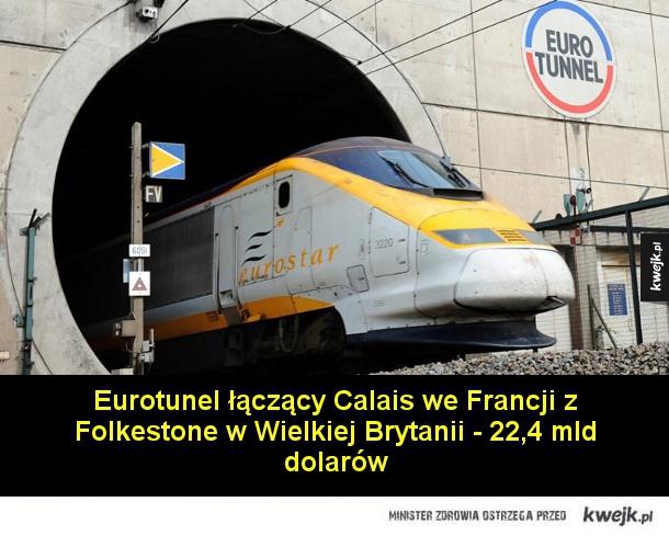 Najdroższe projekty budowlane naszych czasów - Eurotunel łączący Calais we Francji z Folkestone w Wielkiej Brytanii - 22,4 mld dolarów  Big Dig, czyli 6 pasmowa autostrada pod Bostonem - 23,1 mld dolarów  Port lotniczy Kansai w Japonii - 29 mld dolarów  Sieć szybkich kolei w Kalifornii - 33 mld dolarów
