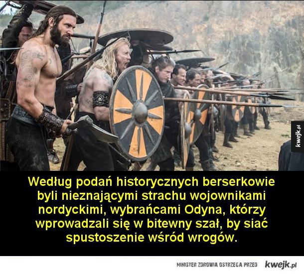 Berserkowie, wybrańcy Odyna - Według podań historycznych berserkowie byli nieznającymi strachu wojownikami nordyckimi, wybrańcami Odyna, którzy wprowadzali się w bitewny szał, by siać spustoszenie wśród wrogów.  Ogarnięci szałem wojownicy mieli wyć jak zwierzęta, gryźć tarcze, a nawet
