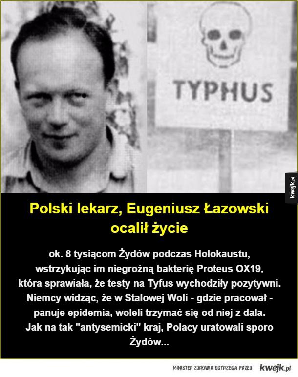 Polski lekarz - Polski lekarz, Eugeniusz Łazowski ocalił życie. ok. 8 tysiącom Żydów podczas Holokaustu,  wstrzykując im niegroźną bakterię Proteus OX19,  która sprawiała, że testy na Tyfus wychodziły pozytywni. Niemcy widząc, że w Stalowej Woli - gdzie pracował - panuje