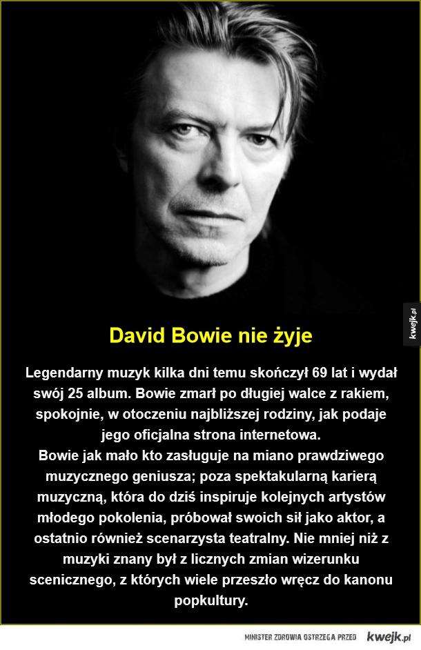 Odszedł prawdziwy geniusz - David Bowie nie żyje. Legendarny muzyk kilka dni temu skończył 69 lat i wydał swój 25 album. Bowie zmarł po długiej walce z rakiem, spokojnie, w otoczeniu najbliższej rodziny, jak podaje jego oficjalna strona internetowa.  Bowie jak mało kto zasługuje na m