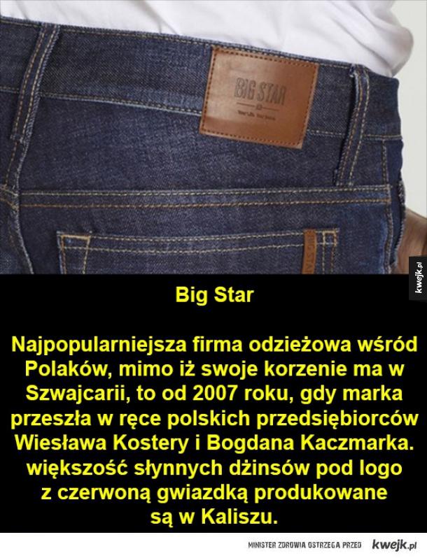 Znane marki, o których mało kto wie, że są polskie! - Big Star  Najpopularniejsza firma odzieżowa wśród Polaków, mimo iż swoje korzenie ma w Szwajcarii, to od 2007 roku, gdy marka przeszła w ręce polskich przedsiębiorców Wiesława Kostery i Bogdana Kaczmarka. większość słynnych dżinsów pod logo  z czerwoną gwi