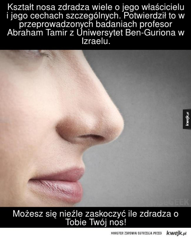 Kształt nosa zdradza wiele o jego właścicielu i jego cechach szczególnych. Potwierdził to w przeprowadzonych badaniach profesor Abraham Tamir 2 Uniwersytet Ben-Guriona w Izraelu. Możesz się nieźle zaskoczyć ile zdradza o Tobie Twój nos!