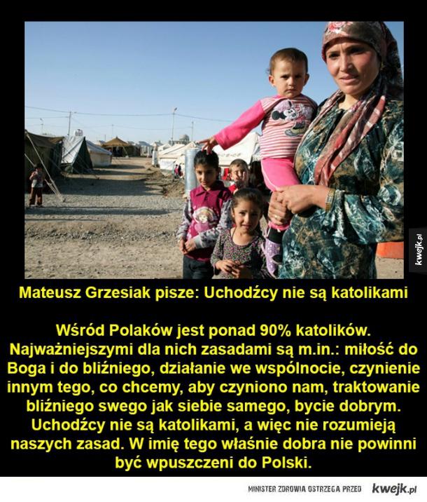 Mateusz Grzesiak pisze: Uchodźcy nie są katolikami  Wśród Polaków jest ponad 90% katolików.  Najważniejszymi dla nich zasadami są m.in.: miłość do Boga i do bliźniego, działanie we wspólnocie, czynienie innym tego, co chcemy, aby czyniono nam, traktowanie