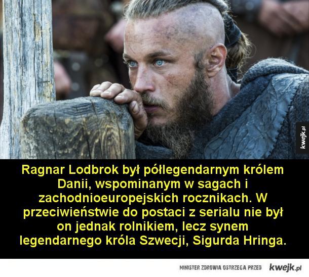 Ciekawostki o serialu Wikingowie - Ragnar Lodbrok był półlegendarnym królem Danii, wspominanym w sagach i zachodnioeuropejskich rocznikach. W przeciwieństwie do postaci z serialu nie był on jednak rolnikiem, lecz synem legendarnego króla Szwecji, Sigurda Hringa.  Według legend, Ragnar był t