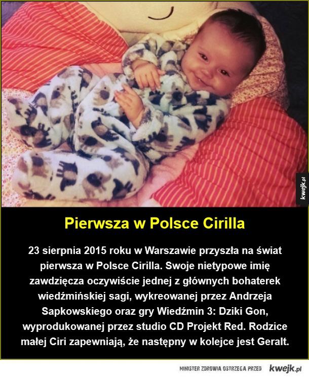 Pierwsza w Polsce Cirilla. 23 sierpnia 2015 roku w Warszawie przyszła na świat pierwsza w Polsce Cirilla. Swoje nietypowe imię zawdzięcza oczywiście jednej z głównych bohaterek wiedźmińskiej sagi, wykreowanej przez Andrzeja Sapkowskiego oraz  gry Wiedźmin