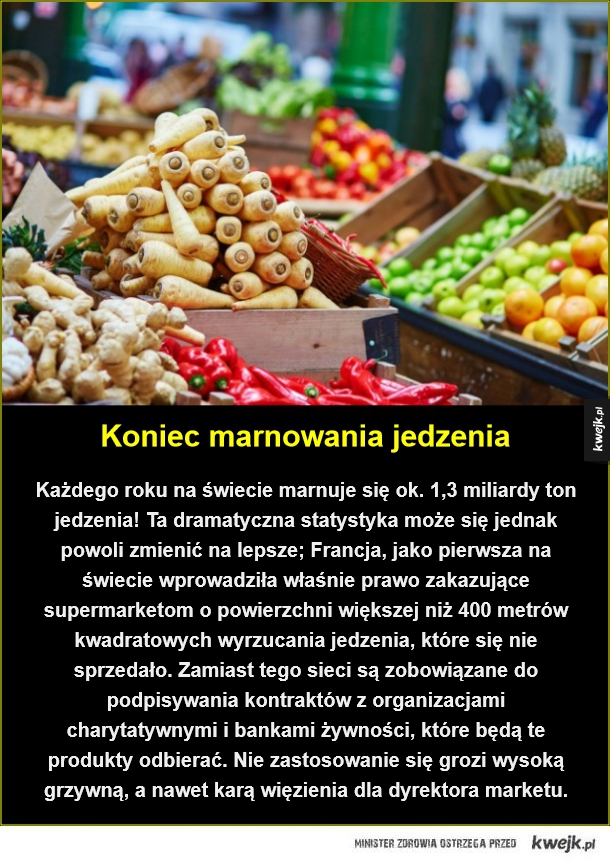 Francja daje dobry przykład - Koniec marnowania jedzenia. Każdego roku na świecie marnuje się ok. 1,3 miliardy ton jedzenia! Ta dramatyczna statystyka może się jednak powoli zmienić na lepsze; Francja, jako pierwsza na świecie wprowadziła właśnie prawo zakazujące supermarketom o powier