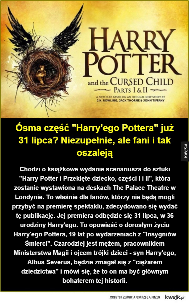 """Chodzi o książkowe wydanie scenariusza do sztuki """"Harry Potter i Przeklęte dziecko, części I i II"""", która zostanie wystawiona na deskach The Palace Theatre w Londynie. To właśnie dla fanów, którzy nie będą mogli przybyć na premierę spektaklu, zdecydowano s"""