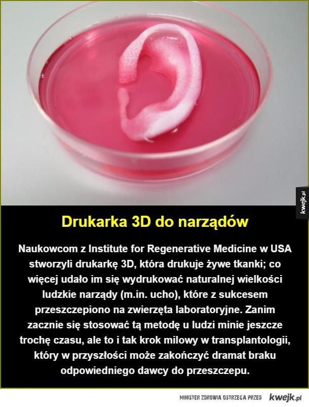 Przełom w transplantologii - Drukarka 3D do narządów. Naukowcom z Institute for Regenerative Medicine w USA stworzyli drukarkę 3D, która drukuje żywe tkanki; co więcej udało im się wydrukować naturalnej wielkości ludzkie narządy (m.in. ucho), które z sukcesem przeszczepiono na zwierzę