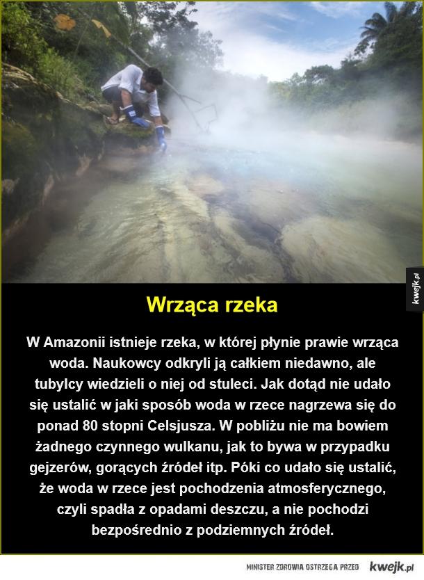 Wrząca rzeka. W Amazonii istnieje rzeka, w której płynie prawie wrząca woda. Naukowcy odkryli ją całkiem niedawno, ale tubylcy wiedzieli o niej od stuleci. Jak dotąd nie udało się ustalić w jaki sposób woda w rzece nagrzewa się do ponad 80 stopni Celsjusza